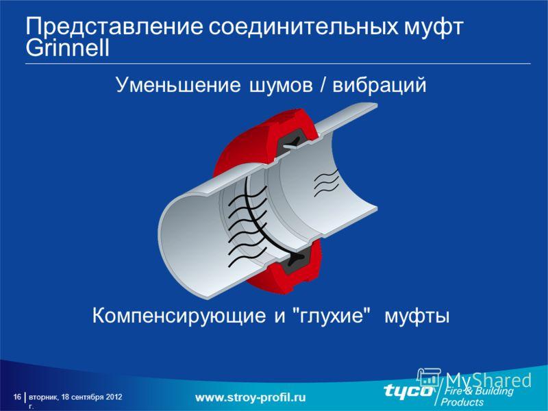 вторник, 18 сентября 2012 г. 16 Представление соединительных муфт Grinnell Уменьшение шумов / вибраций Компенсирующие и глухие муфты www.stroy-profil.ru