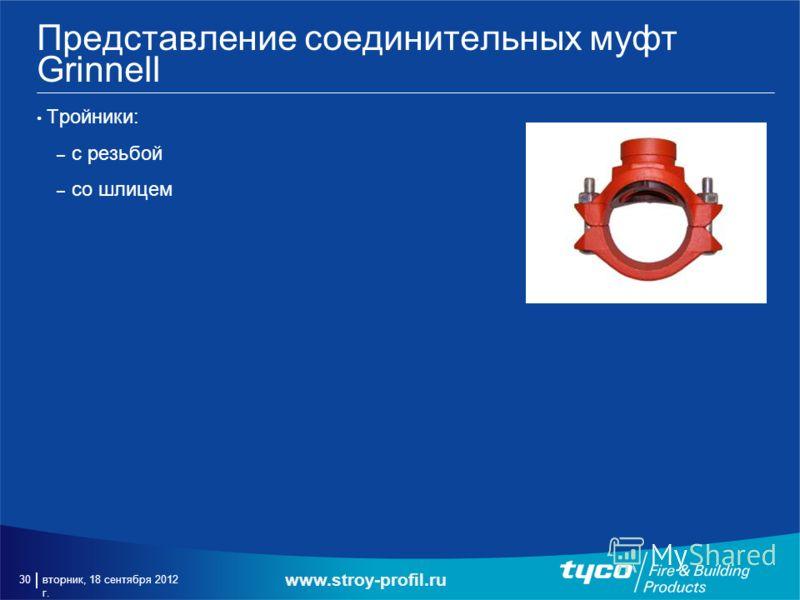 вторник, 18 сентября 2012 г. 30 Представление соединительных муфт Grinnell Тройники: – с резьбой – со шлицем www.stroy-profil.ru