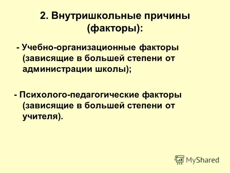 2. Внутришкольные причины (факторы): - Учебно-организационные факторы (зависящие в большей степени от администрации школы); - Психолого-педагогические факторы (зависящие в большей степени от учителя).