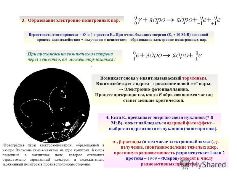 3. Образование электронно-позитронных пар. Вероятность этого процесса ~ Z 2 и с ростом Е γ. При очень больших энергия (Е γ 10 МэВ) основной процесс взаимодействия γ-излучения с веществом – образование электронно-позитронных пар. При прохождении возни