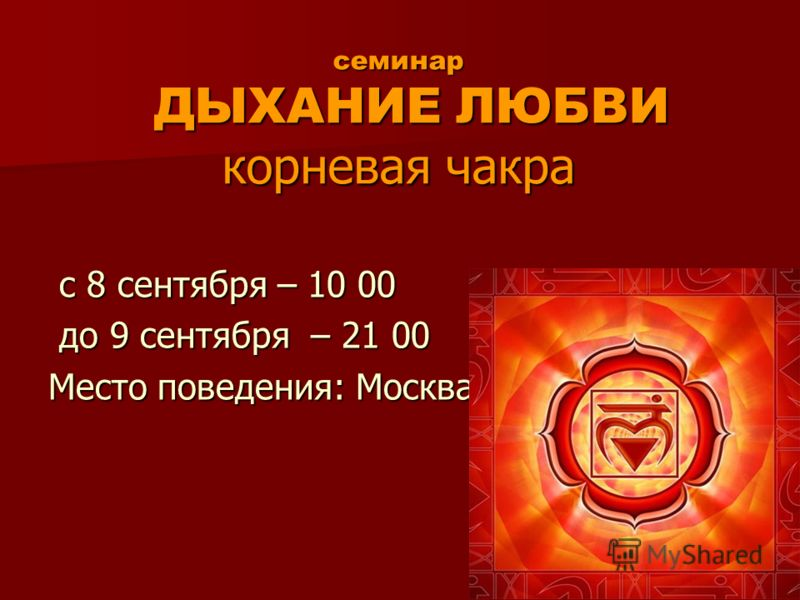 семинар ДЫХАНИЕ ЛЮБВИ корневая чакра с 8 сентября – 10 00 с 8 сентября – 10 00 до 9 сентября – 21 00 до 9 сентября – 21 00 Место поведения: Москва