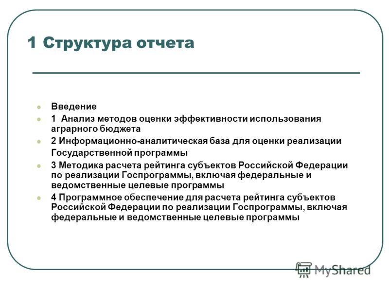 1 Структура отчета Введение 1 Анализ методов оценки эффективности использования аграрного бюджета 2 Информационно-аналитическая база для оценки реализации Государственной программы 3 Методика расчета рейтинга субъектов Российской Федерации по реализа