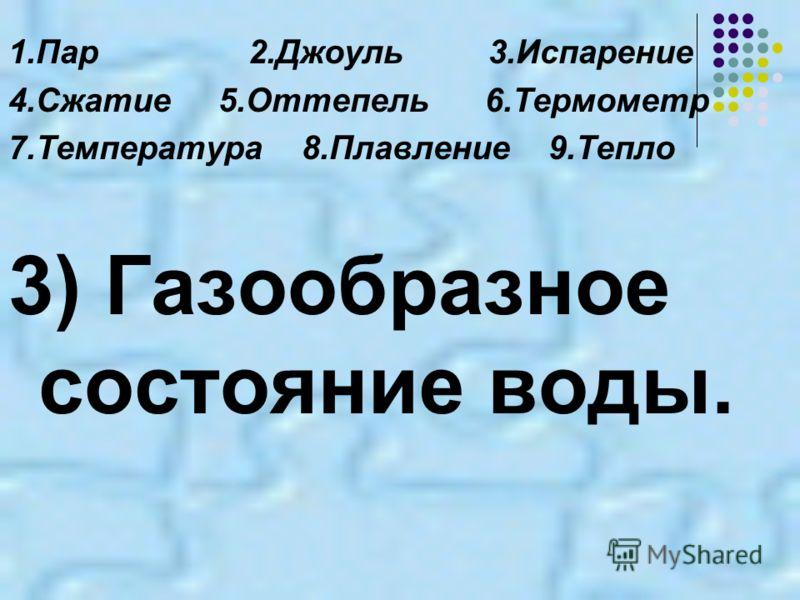 1.Пар2.Джоуль3.Испарение 4.Сжатие 5.Оттепель 6.Термометр 7.Температура 8.Плавление 9.Тепло 3) Газообразное состояние воды.