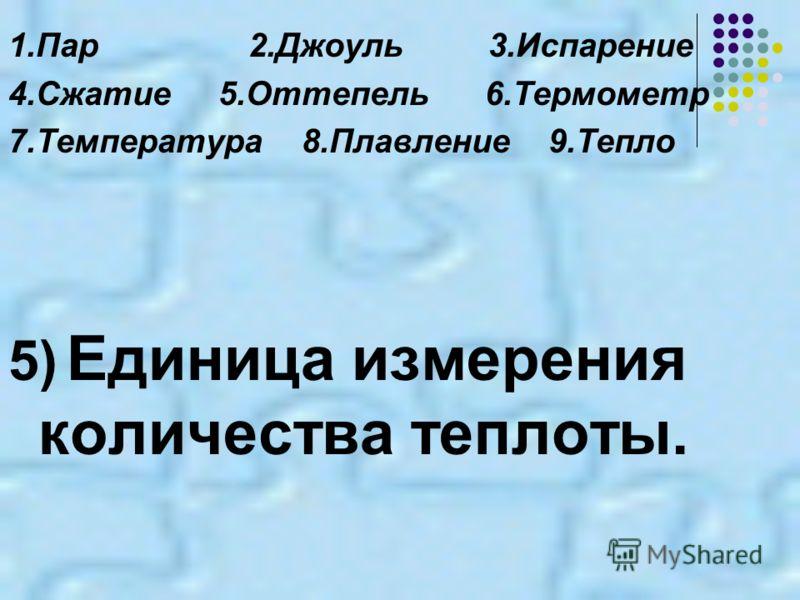 1.Пар2.Джоуль3.Испарение 4.Сжатие 5.Оттепель 6.Термометр 7.Температура 8.Плавление 9.Тепло 5) Единица измерения количества теплоты.