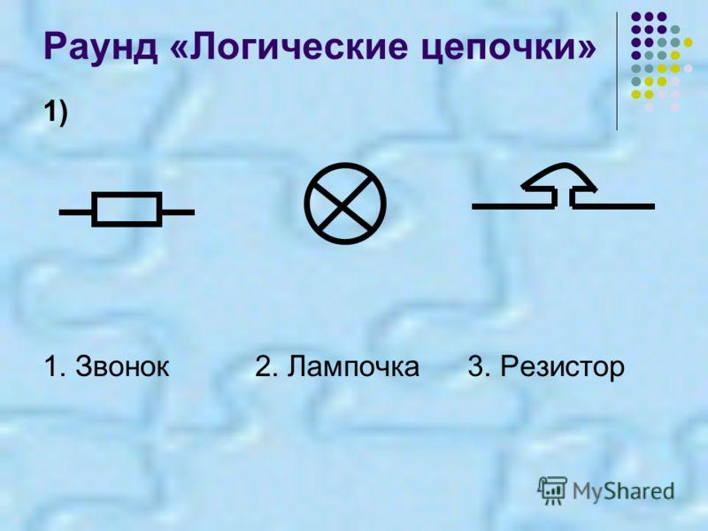 Раунд «Логические цепочки» 1) 1. Звонок2. Лампочка3. Резистор