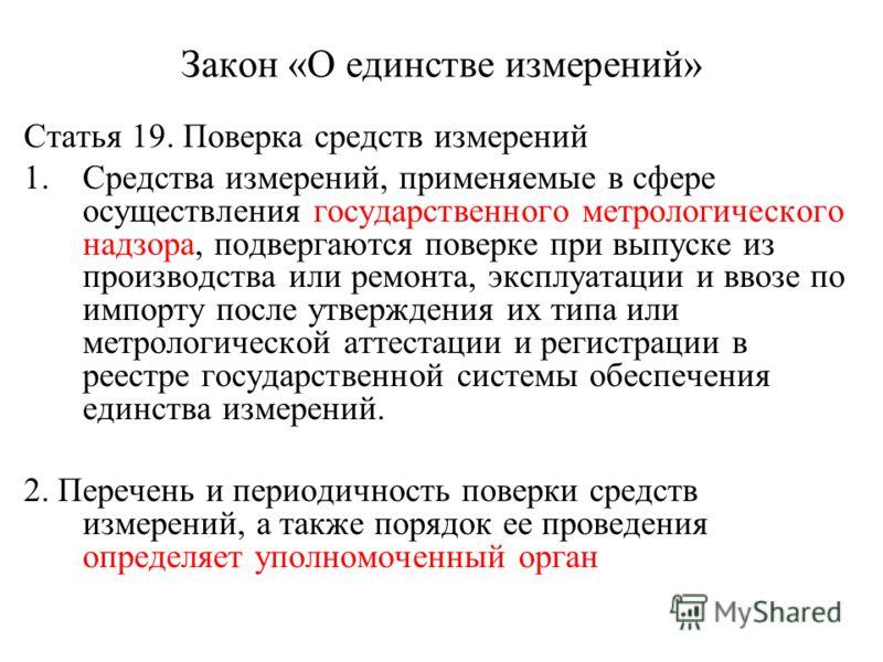 Закон «О единстве измерений» Статья 19. Поверка средств измерений 1.Средства измерений, применяемые в сфере осуществления государственного метрологического надзора, подвергаются поверке при выпуске из производства или ремонта, эксплуатации и ввозе по