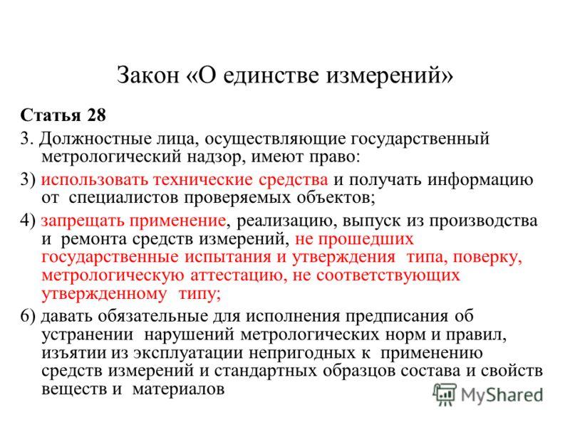 Закон «О единстве измерений» Статья 28 3. Должностные лица, осуществляющие государственный метрологический надзор, имеют право: 3) использовать технические средства и получать информацию от специалистов проверяемых объектов; 4) запрещать применение,