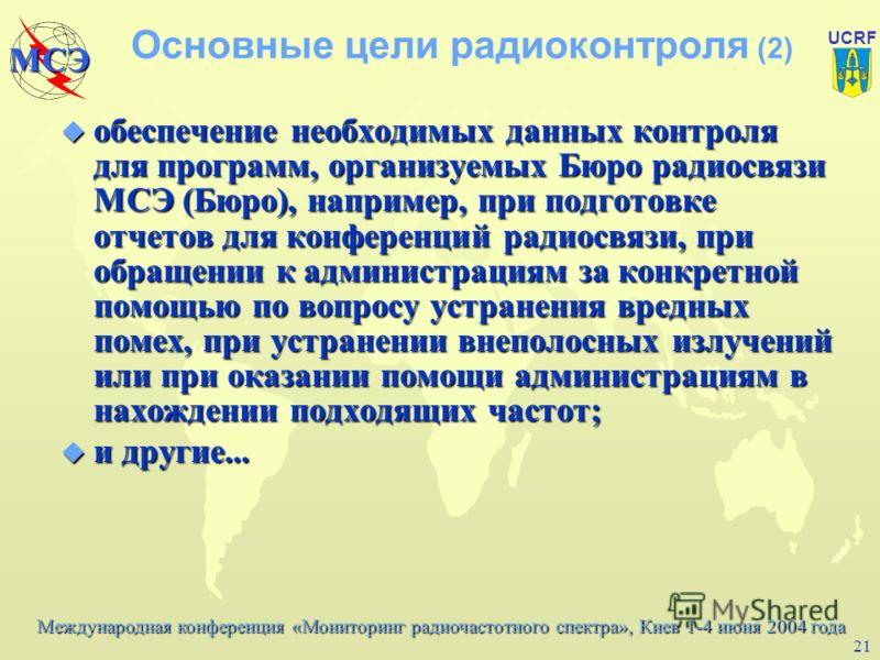 Международная конференция «Мониторинг радиочастотного спектра», Киев 1-4 июня 2004 года МСЭ UCRF 20 Основные цели радиоконтроля (1) u содействие в решении проблем электромагнитных радиочастотных помех в местном, региональном или глобальном масштабе т