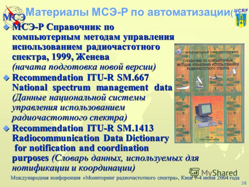 Международная конференция «Мониторинг радиочастотного спектра», Киев 1-4 июня 2004 года МСЭ UCRF 37 Состав базы данных системы Минимально база данных должна включать: –международную и национальную таблицы частот; –данные частотных присвоений; –данные