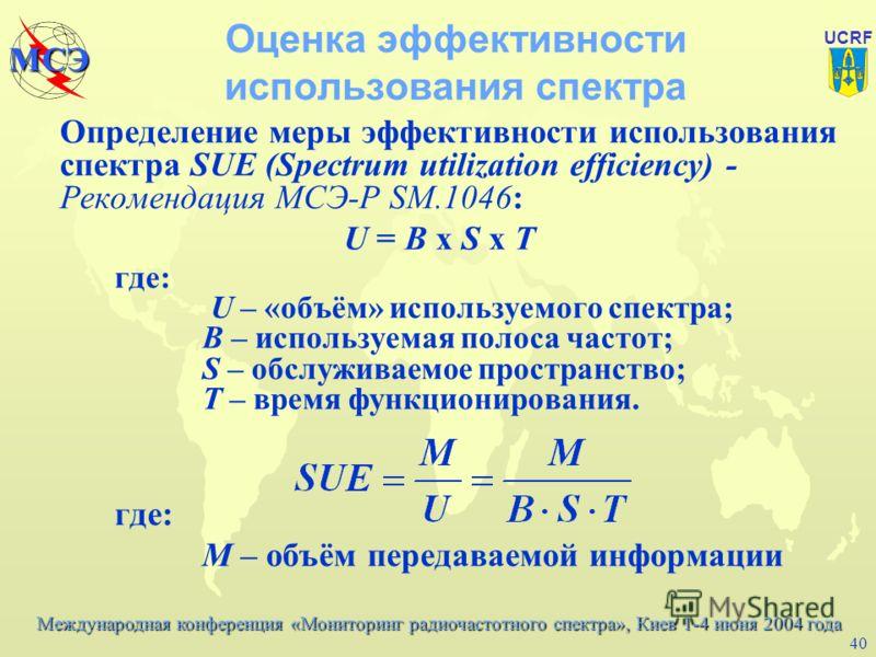 Международная конференция «Мониторинг радиочастотного спектра», Киев 1-4 июня 2004 года МСЭ UCRF 39 Оценка эффективности использования радиочастотного спектра u Исходя из ограниченной природы радиочастотного спектра мера эффективности использования с