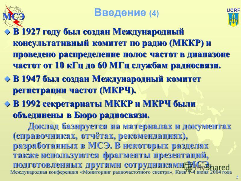 Международная конференция «Мониторинг радиочастотного спектра», Киев 1-4 июня 2004 года МСЭ UCRF 4 Введение (3) u Международное сотрудничество в радиосвязи началось в 1903 году с созыва Международной конференции по телеграфии. u Ограниченная природа