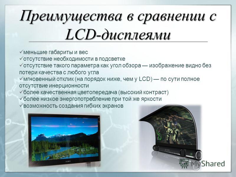 Преимущества в сравнении c LCD-дисплеями меньшие габариты и вес отсутствие необходимости в подсветке отсутствие такого параметра как угол обзора изображение видно без потери качества с любого угла мгновенный отклик (на порядок ниже, чем у LCD) по сут