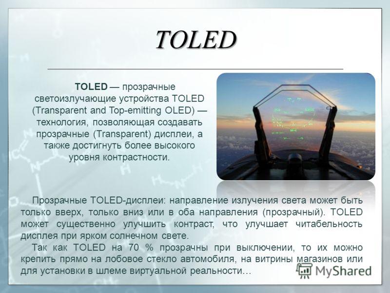 TOLED TOLED прозрачные светоизлучающие устройства TOLED (Transparent and Top-emitting OLED) технология, позволяющая создавать прозрачные (Transparent) дисплеи, а также достигнуть более высокого уровня контрастности. Прозрачные TOLED-дисплеи: направле