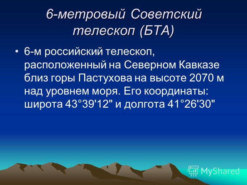 6-метровый Советский телескоп (БТА) 6-м российский телескоп, расположенный на Северном Кавказе близ горы Пастухова на высоте 2070 м над уровнем моря. Его координаты: широта 43°39'12 и долгота 41°26'30