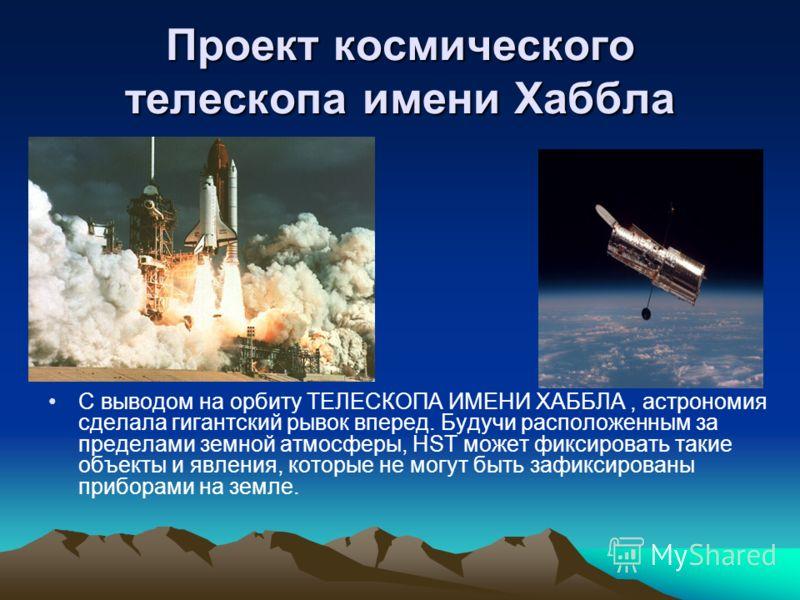 Проект космического телескопа имени Хаббла С выводом на орбиту ТЕЛЕСКОПА ИМЕНИ ХАББЛА, астрономия сделала гигантский рывок вперед. Будучи расположенным за пределами земной атмосферы, HST может фиксировать такие объекты и явления, которые не могут быт