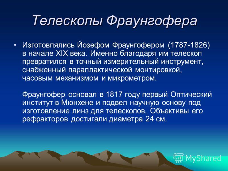 Телескопы Фраунгофера Изготовлялись Йозефом Фраунгофером (1787-1826) в начале XIX века. Именно благодаря им телескоп превратился в точный измерительный инструмент, снабженный параллактической монтировкой, часовым механизмом и микрометром. Фраунгофер
