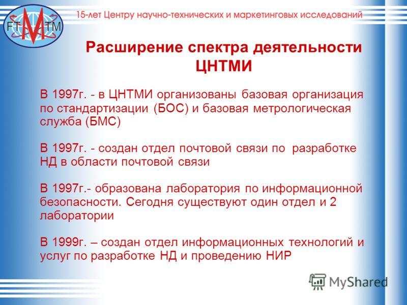 Расширение спектра деятельности ЦНТМИ В 1997г. - в ЦНТМИ организованы базовая организация по стандартизации (БОС) и базовая метрологическая служба (БМС) В 1997г. - создан отдел почтовой связи по разработке НД в области почтовой связи В 1997г.- образо