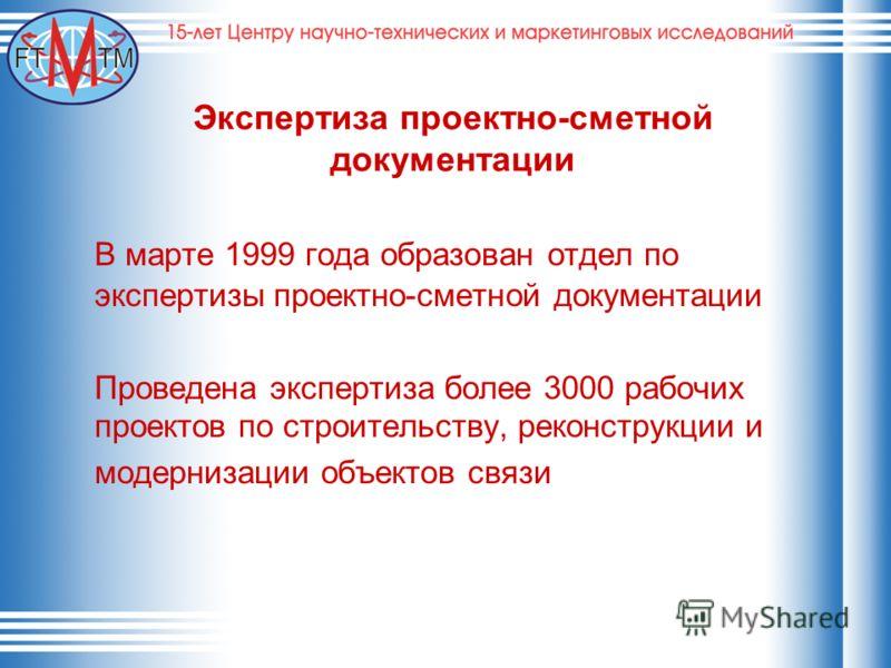 Экспертиза проектно-сметной документации В марте 1999 года образован отдел по экспертизы проектно-сметной документации Проведена экспертиза более 3000 рабочих проектов по строительству, реконструкции и модернизации объектов связи