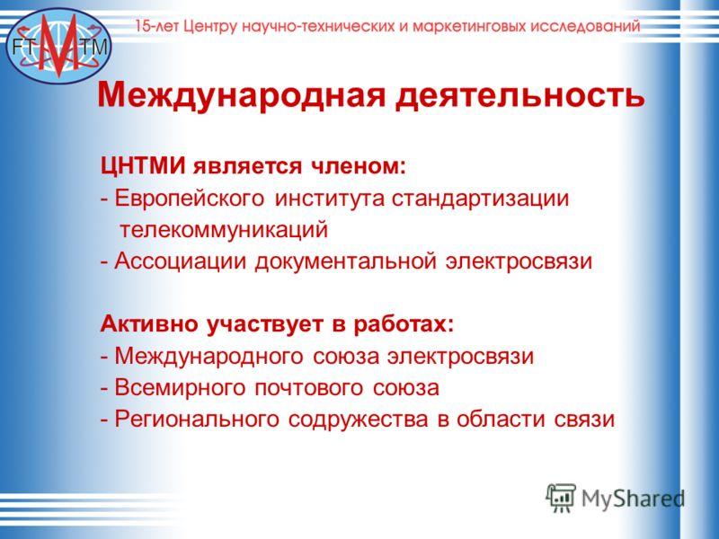 Международная деятельность ЦНТМИ является членом: - Европейского института стандартизации телекоммуникаций - Ассоциации документальной электросвязи Активно участвует в работах: - Международного союза электросвязи - Всемирного почтового союза - Регион