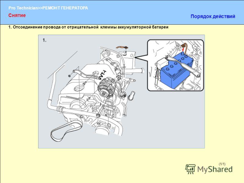 (1/2) Pro Technician>>РЕМОНТ ГЕНЕРАТОРА (1/1) 1. Отсоединение провода от отрицательной клеммы аккумуляторной батареи Снятие Порядок действий