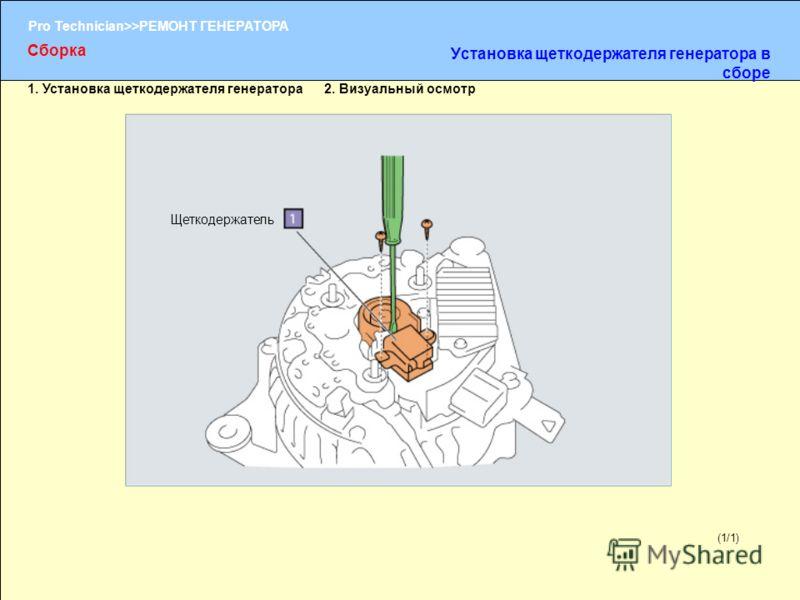 (1/2) Pro Technician>>РЕМОНТ ГЕНЕРАТОРА (1/1) Щеткодержатель Сборка Установка щеткодержателя генератора в сборе 1. Установка щеткодержателя генератора 2. Визуальный осмотр