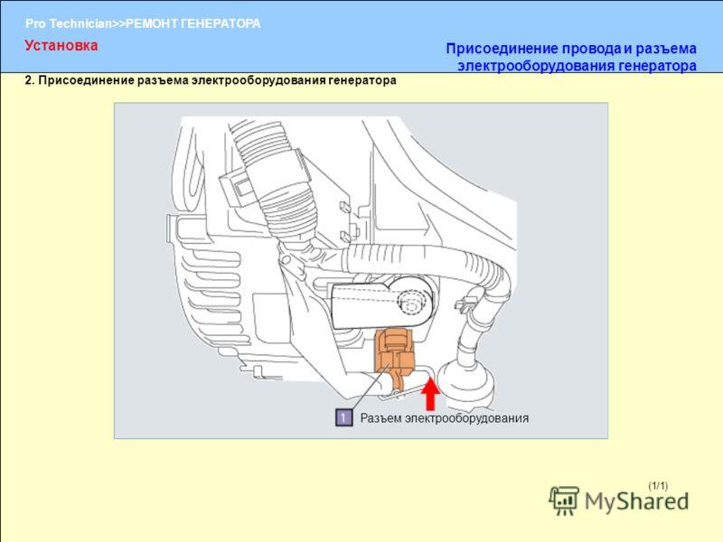 (1/2) Pro Technician>>РЕМОНТ ГЕНЕРАТОРА (1/1) 2. Присоединение разъема электрооборудования генератора Разъем электрооборудования Установка Присоединение провода и разъема электрооборудования генератора