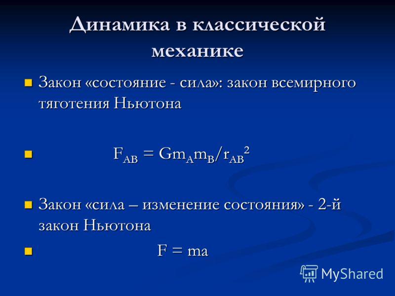 Динамика в классической механике Закон «состояние - сила»: закон всемирного тяготения Ньютона Закон «состояние - сила»: закон всемирного тяготения Ньютона F АВ = Gm A m B /r AB 2 F АВ = Gm A m B /r AB 2 Закон «сила – изменение состояния» - 2-й закон