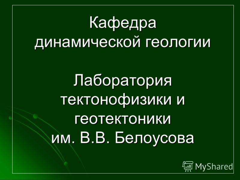 Кафедра динамической геологии Лаборатория тектонофизики и геотектоники им. В.В. Белоусова