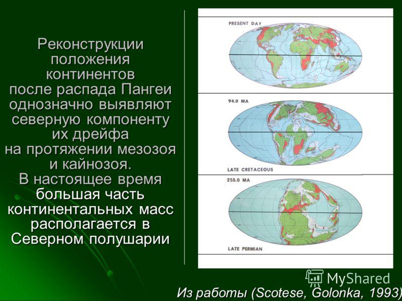 Реконструкции положения континентов после распада Пангеи однозначно выявляют северную компоненту их дрейфа на протяжении мезозоя и кайнозоя. В настоящее время большая часть континентальных масс располагается в Северном полушарии Реконструкции положен