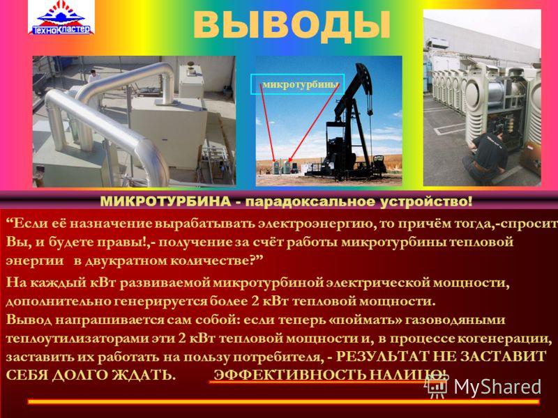 ТЕХНИЧЕСКИЕ ХАРАКТЕРИСТИКИ БАЗОВЫХ МОДЕЛЕЙ МИКРОТУРБИН ПАРАМЕТРМОДЕЛЬ С30МОДЕЛЬ С65 Электрическая мощность, кВт 306565 КПД (без утилизации тепла), % 2832 85-90 400 Коэффициент использования топлива Напряжение на выходе, трехфазное, вольт (с утилизаци