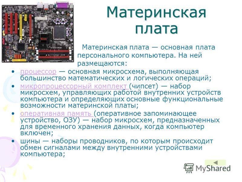 Материнская плата Материнская плата основная плата персонального компьютера. На ней размещаются: процессор основная микросхема, выполняющая большинство математических и логических операций;процессор микропроцессорный комплект (чипсет) набор микросхем