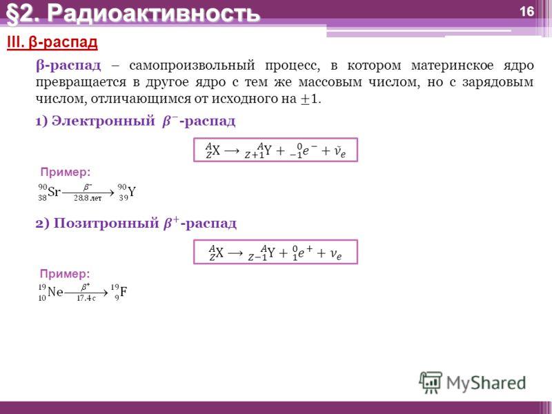 16 III. β-распад Пример: §2. Радиоактивность