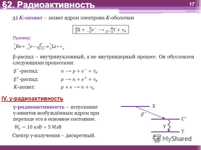 3) K-захват – захват ядром электрона K-оболочки Пример: 17 β-распад – внутринуклонный, а не внутриядерный процесс. Он обусловлен следующими процессами: IV. γ-радиоактивность γ-радиоактивность – испускание γ-квантов возбуждённым ядром при переходе его