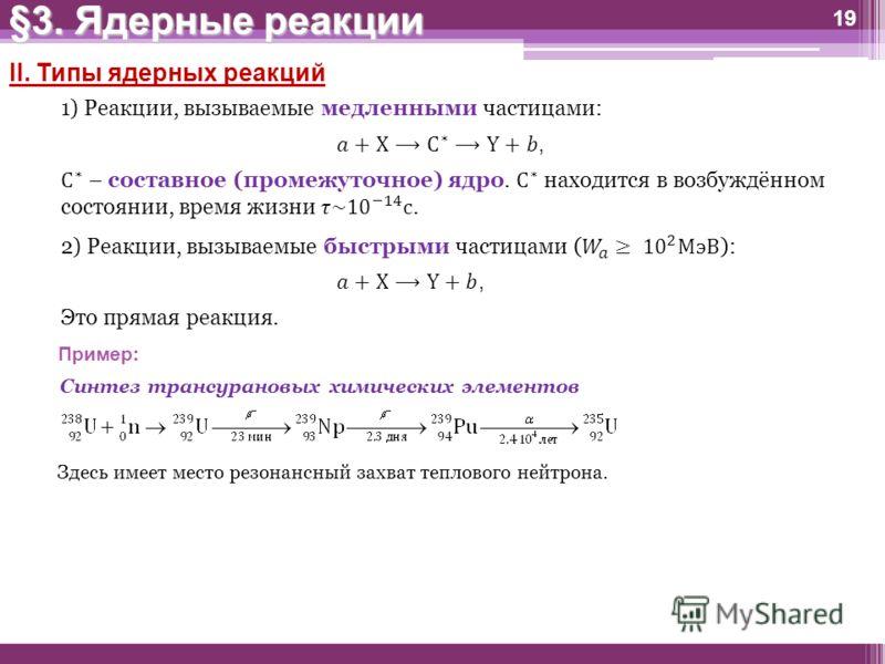 19 II. Типы ядерных реакций 1) Реакции, вызываемые медленными частицами: Это прямая реакция. Пример: Синтез трансурановых химических элементов Здесь имеет место резонансный захват теплового нейтрона. §3. Ядерные реакции