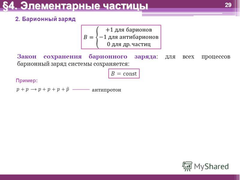 §4. Элементарные частицы 29 2. Барионный заряд Закон сохранения барионного заряда: для всех процессов барионный заряд системы сохраняется: Пример: антипротон