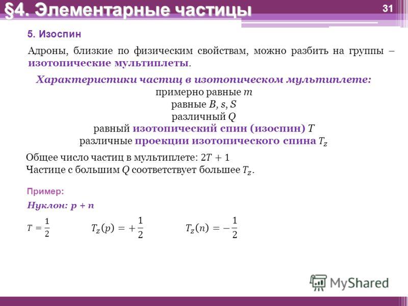 31 5. Изоспин Адроны, близкие по физическим свойствам, можно разбить на группы – изотопические мультиплеты. Пример: Нуклон: p + n §4. Элементарные частицы