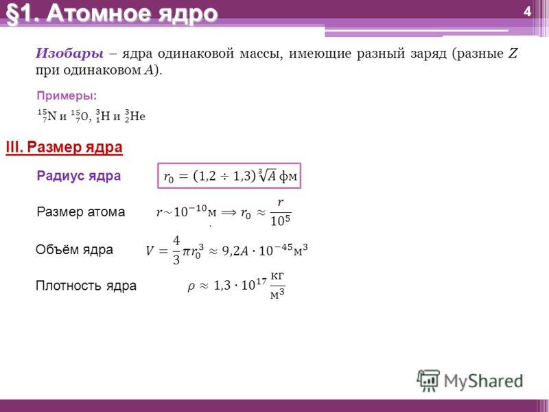 §1. Атомное ядро 4 Изобары – ядра одинаковой массы, имеющие разный заряд (разные Z при одинаковом A). Примеры: III. Размер ядра Размер атома Объём ядра Плотность ядра