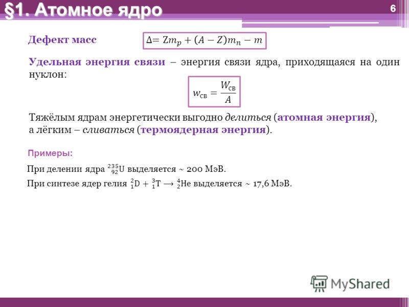 6 §1. Атомное ядро Тяжёлым ядрам энергетически выгодно делиться (атомная энергия), а лёгким – сливаться (термоядерная энергия). Примеры: