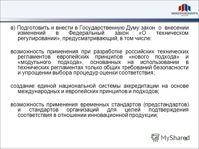 6 в) Подготовить и внести в Государственную Думу закон о внесении изменений в Федеральный закон «О техническом регулировании», предусматривающий, в том числе: возможность применения при разработке российских технических регламентов европейских принци