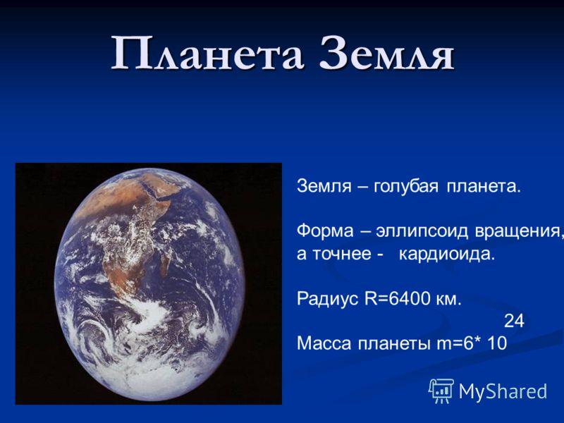 Планета Земля Земля – голубая планета. Форма – эллипсоид вращения, а точнее - кардиоида. Радиус R=6400 км. 24 Масса планеты m=6* 10