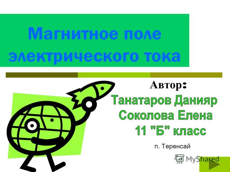 Магнитное поле электрического тока Автор : п. Теренсай