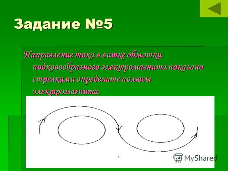 Задание 5 Направление тока в витке обмотки подковообразного электромагнита показано стрелками определите полюсы электромагнита.