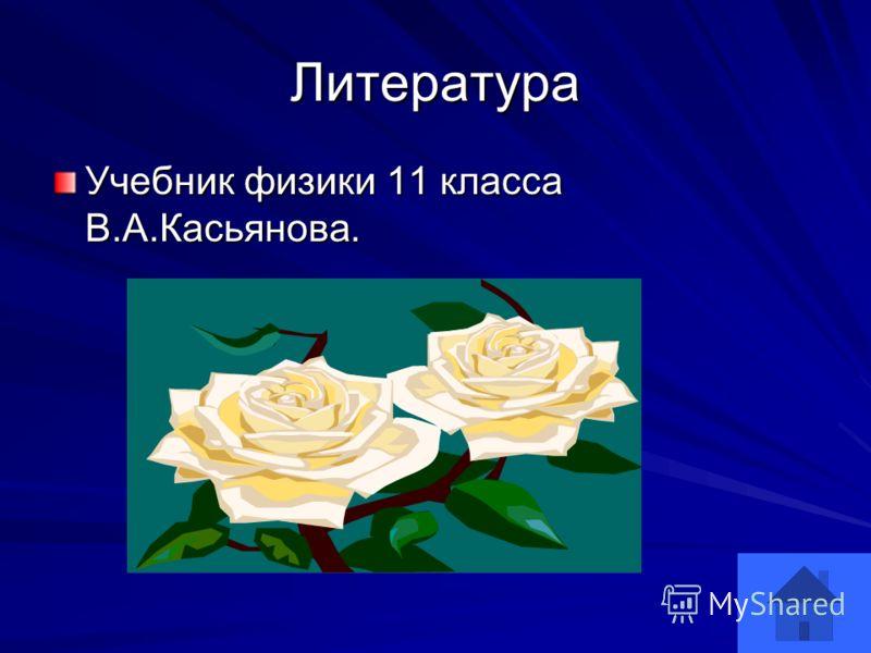 Литература Учебник физики 11 класса В.А.Касьянова.