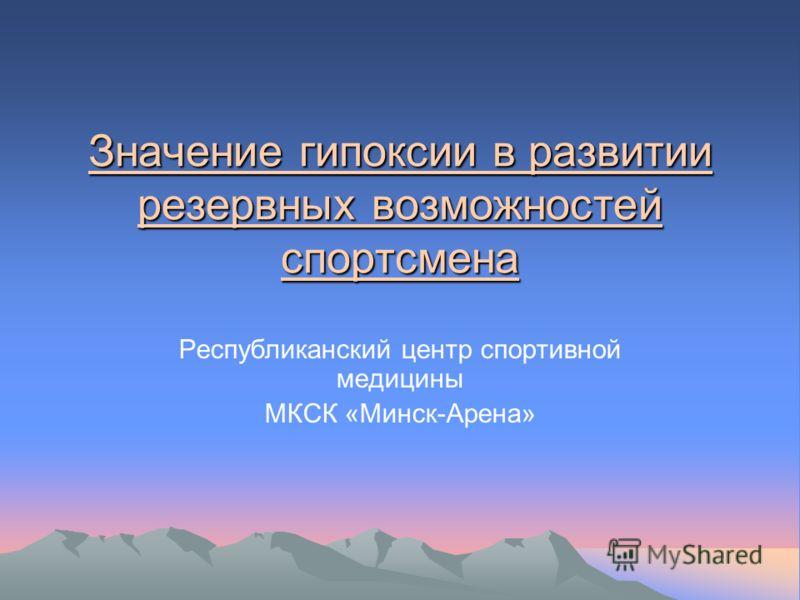 Значение гипоксии в развитии резервных возможностей спортсмена Республиканский центр спортивной медицины МКСК «Минск-Арена»
