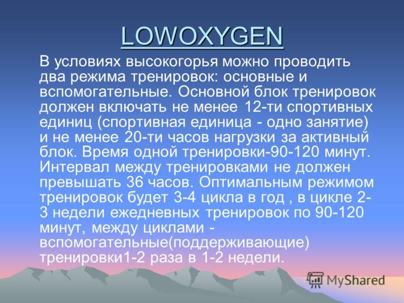 LOWOXYGEN В условиях высокогорья можно проводить два режима тренировок: основные и вспомогательные. Основной блок тренировок должен включать не менее 12-ти спортивных единиц (спортивная единица - одно занятие) и не менее 20-ти часов нагрузки за актив