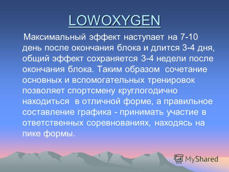 LOWOXYGEN Максимальный эффект наступает на 7-10 день после окончания блока и длится 3-4 дня, общий эффект сохраняется 3-4 недели после окончания блока. Таким образом сочетание основных и вспомогательных тренировок позволяет спортсмену круглогодично н