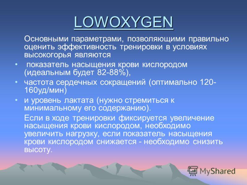 LOWOXYGEN Основными параметрами, позволяющими правильно оценить эффективность тренировки в условиях высокогорья являются показатель насыщения крови кислородом (идеальным будет 82-88%), частота сердечных сокращений (оптимально 120- 160уд/мин) и уровен