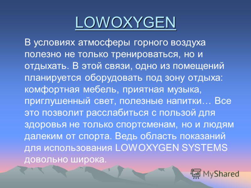 LOWOXYGEN В условиях атмосферы горного воздуха полезно не только тренироваться, но и отдыхать. В этой связи, одно из помещений планируется оборудовать под зону отдыха: комфортная мебель, приятная музыка, приглушенный свет, полезные напитки… Все это п