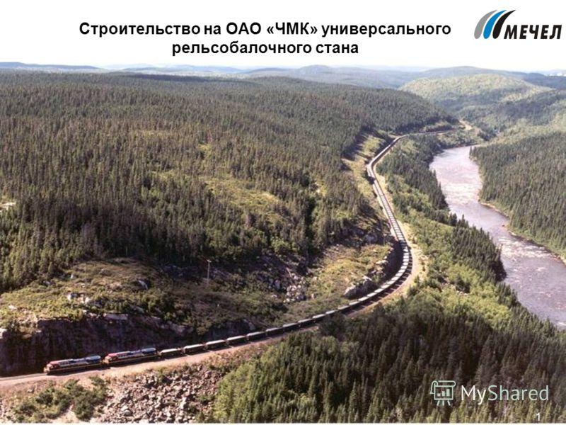 1 Строительство на ОАО «ЧМК» универсального рельсобалочного стана