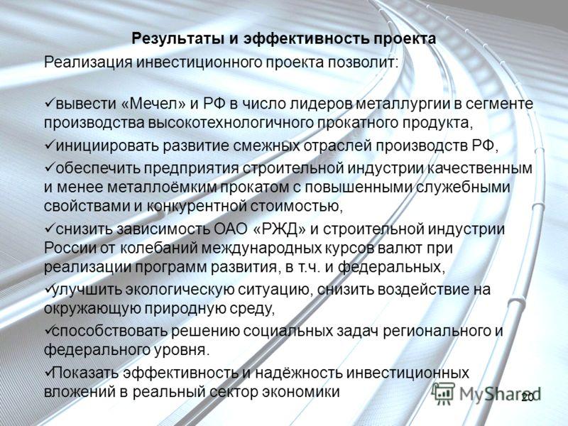 Результаты и эффективность проекта Реализация инвестиционного проекта позволит: вывести «Мечел» и РФ в число лидеров металлургии в сегменте производства высокотехнологичного прокатного продукта, инициировать развитие смежных отраслей производств РФ,
